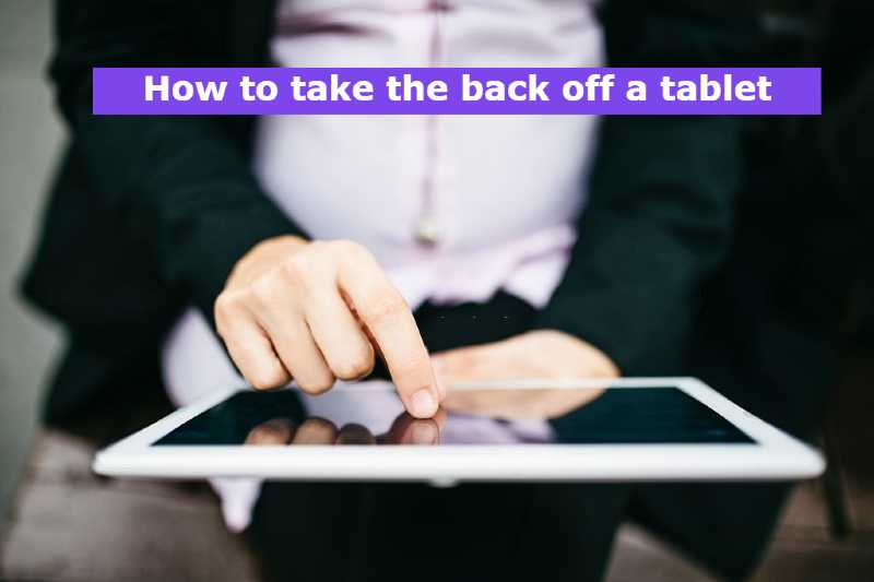 How to take the back off a tablet